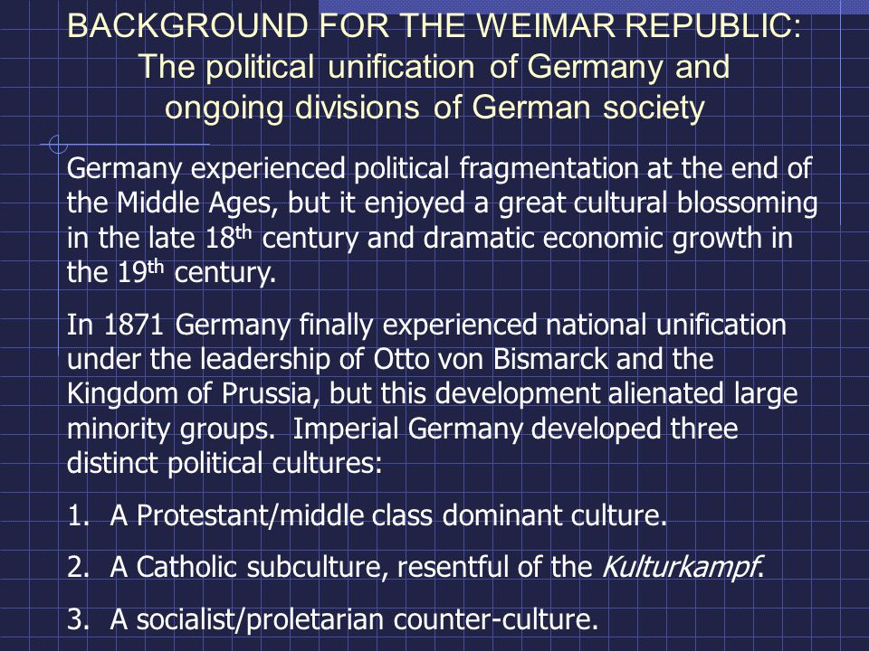 BACKGROUND FOR THE WEIMAR REPUBLIC: The political unification of Germany and ongoing divisions of German society Germany experienced political fragmentation at the end of the Middle Ages, but it enjoyed a great cultural blossoming in the late 18 th century and dramatic economic growth in the 19 th century.