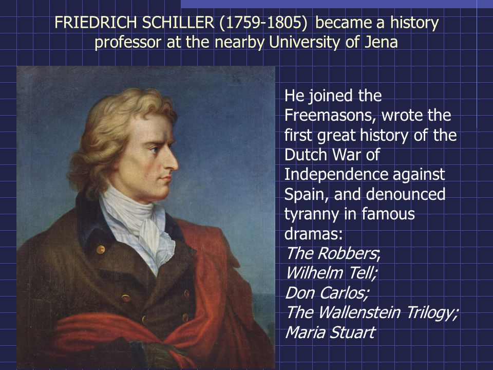 FRIEDRICH SCHILLER (1759-1805) became a history professor at the nearby University of Jena He joined the Freemasons, wrote the first great history of the Dutch War of Independence against Spain, and denounced tyranny in famous dramas: The Robbers; Wilhelm Tell; Don Carlos; The Wallenstein Trilogy; Maria Stuart