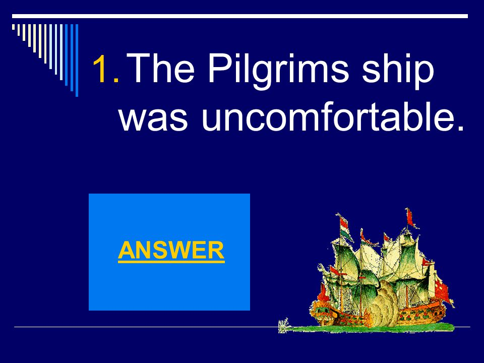 1. The Pilgrims ship was uncomfortable. ANSWER