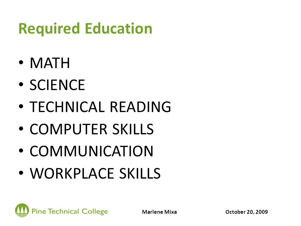 Required Education MATH SCIENCE TECHNICAL READING COMPUTER SKILLS COMMUNICATION WORKPLACE SKILLS Marlene MixaOctober 20, 2009