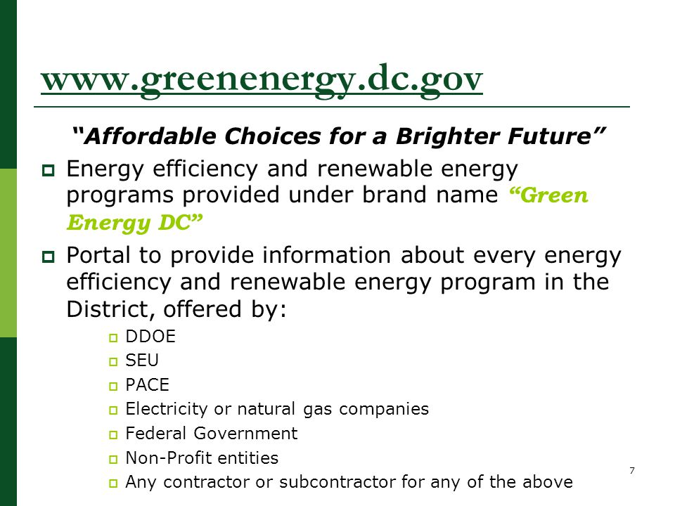 www.greenenergy.dc.gov Affordable Choices for a Brighter Future  Energy efficiency and renewable energy programs provided under brand name Green Energy DC  Portal to provide information about every energy efficiency and renewable energy program in the District, offered by:  DDOE  SEU  PACE  Electricity or natural gas companies  Federal Government  Non-Profit entities  Any contractor or subcontractor for any of the above 7