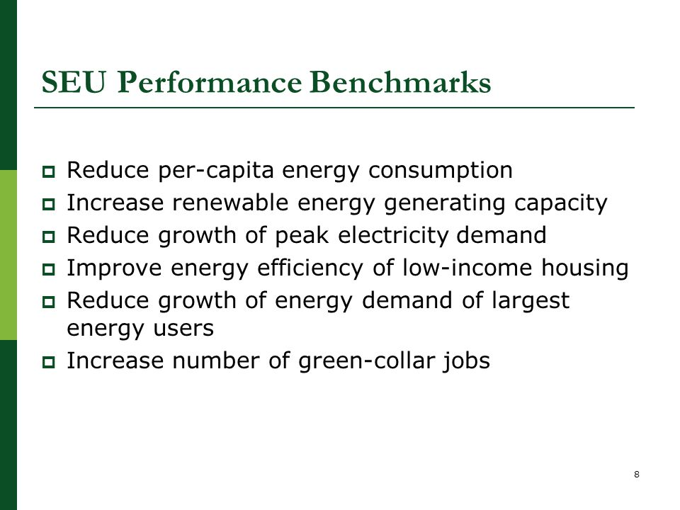 SEU Performance Benchmarks  Reduce per-capita energy consumption  Increase renewable energy generating capacity  Reduce growth of peak electricity demand  Improve energy efficiency of low-income housing  Reduce growth of energy demand of largest energy users  Increase number of green-collar jobs 8