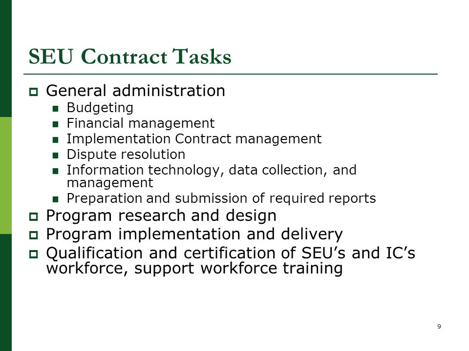 SEU Contract Tasks  General administration Budgeting Financial management Implementation Contract management Dispute resolution Information technology, data collection, and management Preparation and submission of required reports  Program research and design  Program implementation and delivery  Qualification and certification of SEU's and IC's workforce, support workforce training 9