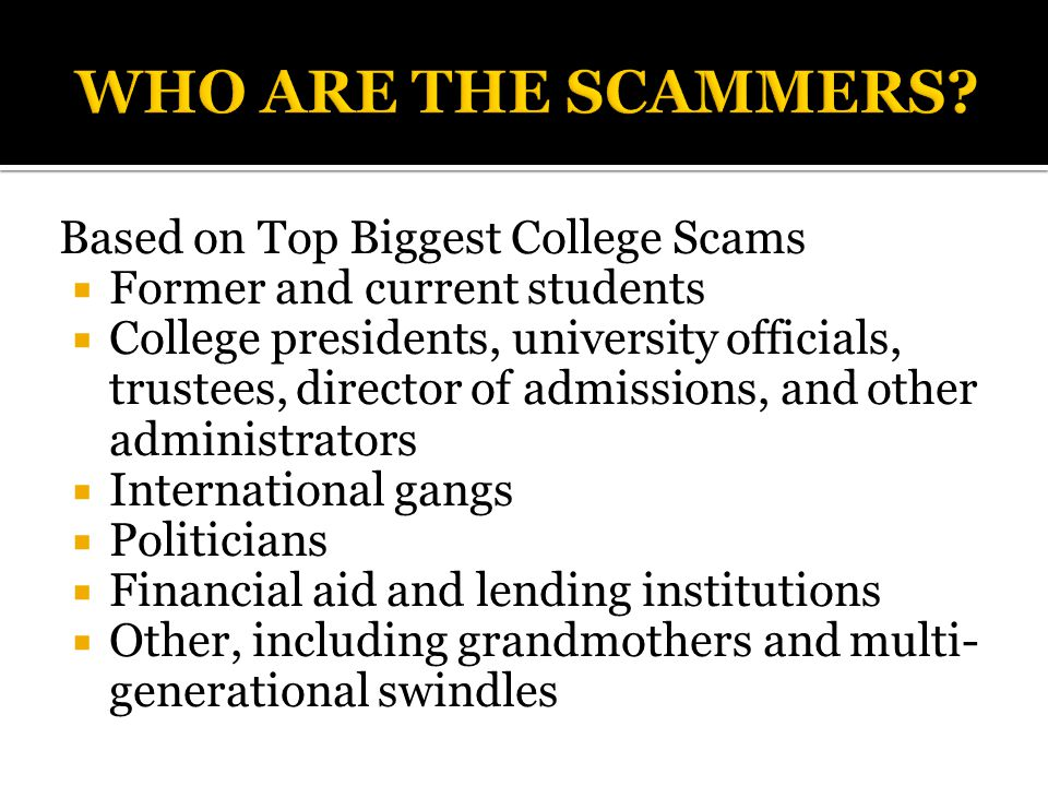 Based on Top Biggest College Scams  Former and current students  College presidents, university officials, trustees, director of admissions, and other administrators  International gangs  Politicians  Financial aid and lending institutions  Other, including grandmothers and multi- generational swindles
