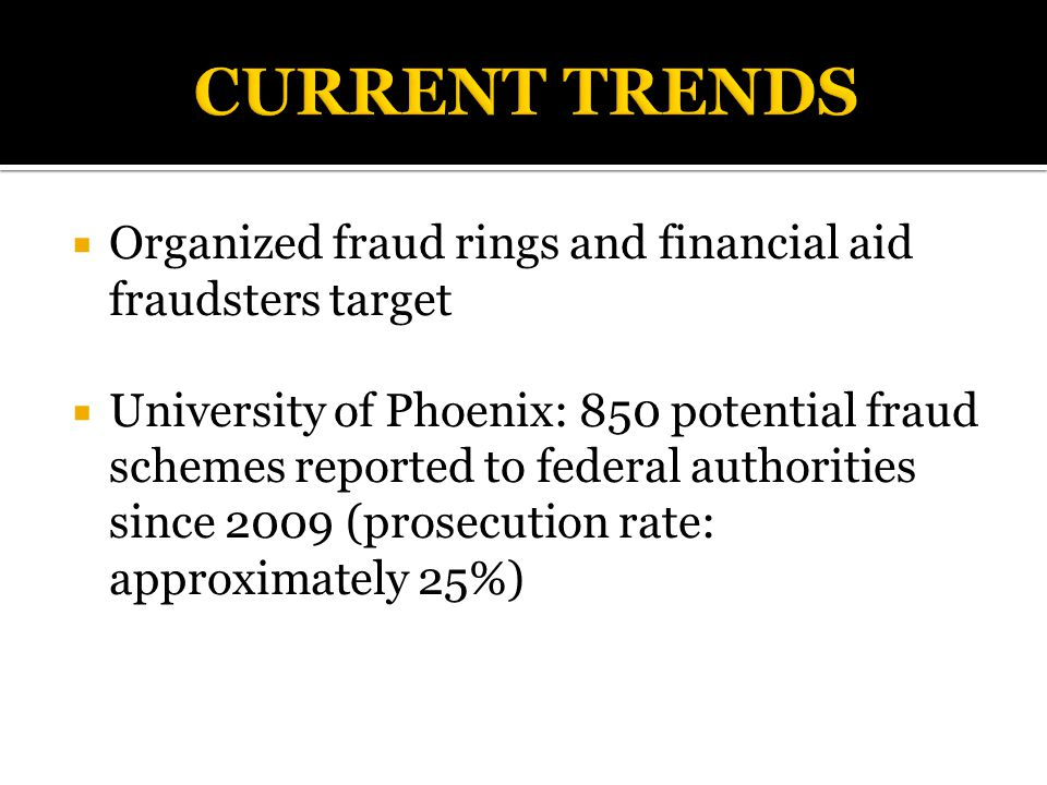  Organized fraud rings and financial aid fraudsters target  University of Phoenix: 850 potential fraud schemes reported to federal authorities since 2009 (prosecution rate: approximately 25%)