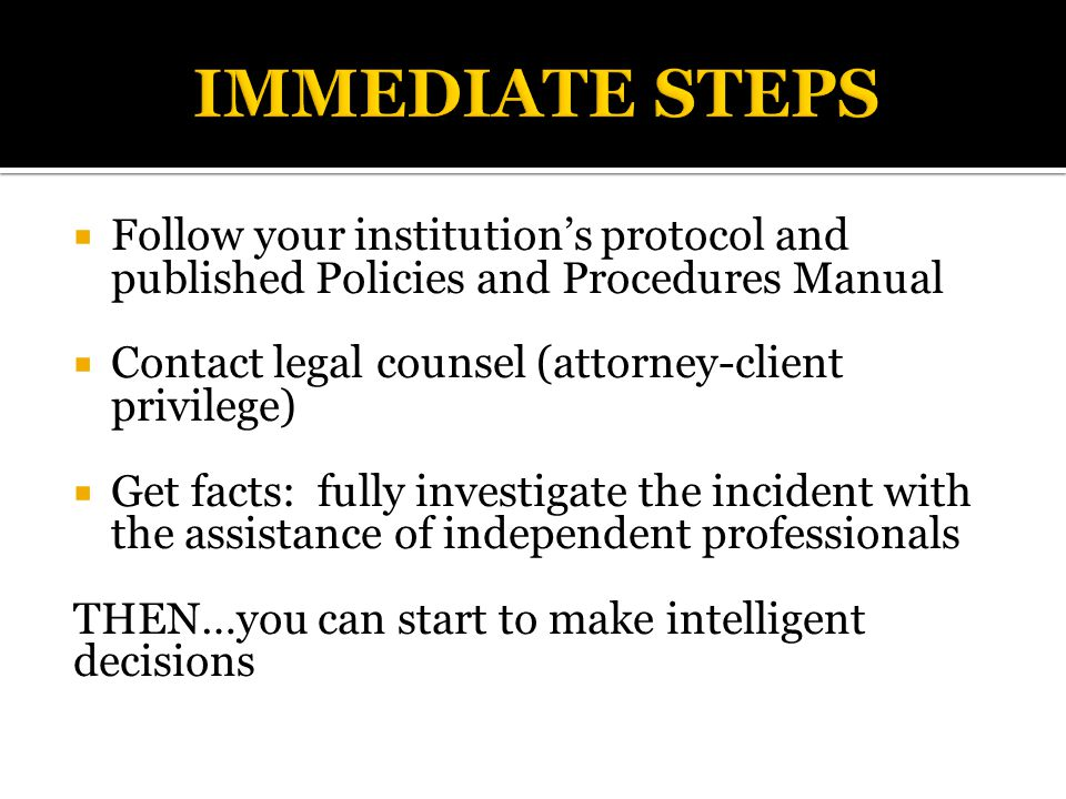  Follow your institution's protocol and published Policies and Procedures Manual  Contact legal counsel (attorney-client privilege)  Get facts: fully investigate the incident with the assistance of independent professionals THEN…you can start to make intelligent decisions