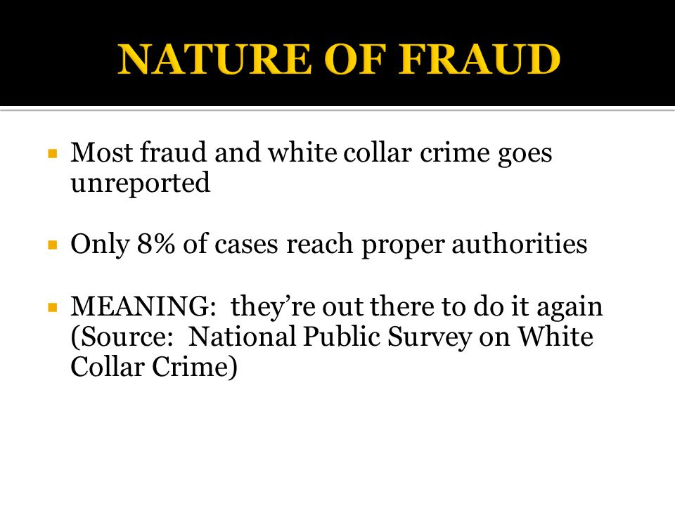  Most fraud and white collar crime goes unreported  Only 8% of cases reach proper authorities  MEANING: they're out there to do it again (Source: National Public Survey on White Collar Crime)