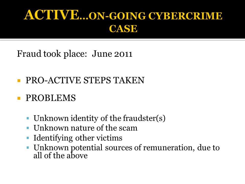 Fraud took place: June 2011  PRO-ACTIVE STEPS TAKEN  PROBLEMS  Unknown identity of the fraudster(s)  Unknown nature of the scam  Identifying other victims  Unknown potential sources of remuneration, due to all of the above