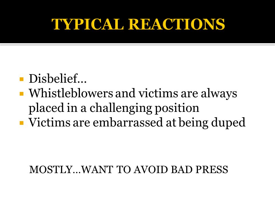  Disbelief…  Whistleblowers and victims are always placed in a challenging position  Victims are embarrassed at being duped MOSTLY…WANT TO AVOID BAD PRESS