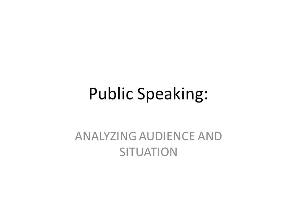 Public Speaking: ANALYZING AUDIENCE AND SITUATION