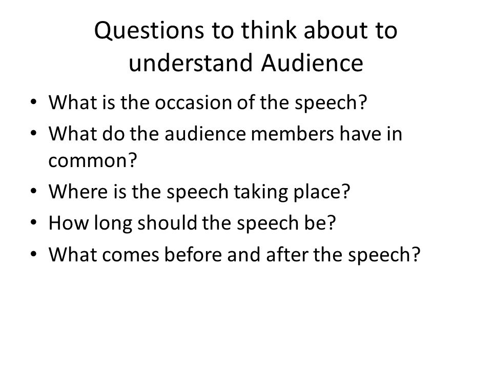 Questions to think about to understand Audience What is the occasion of the speech.