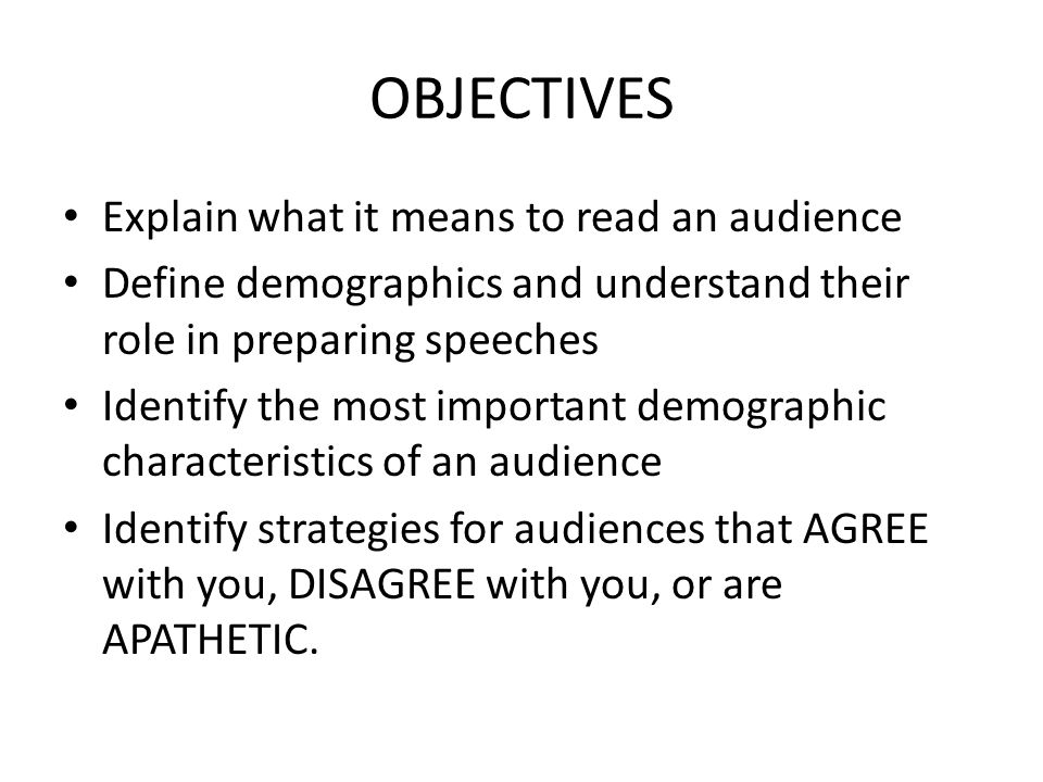 OBJECTIVES Explain what it means to read an audience Define demographics and understand their role in preparing speeches Identify the most important demographic characteristics of an audience Identify strategies for audiences that AGREE with you, DISAGREE with you, or are APATHETIC.