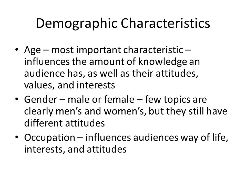 Demographic Characteristics Age – most important characteristic – influences the amount of knowledge an audience has, as well as their attitudes, values, and interests Gender – male or female – few topics are clearly men's and women's, but they still have different attitudes Occupation – influences audiences way of life, interests, and attitudes
