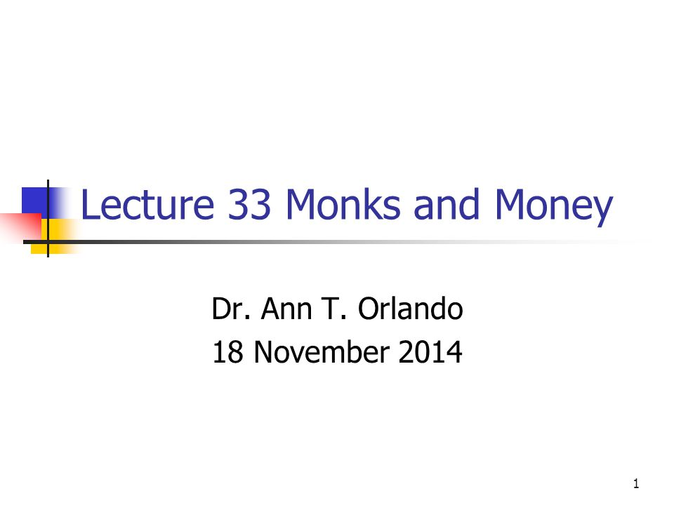 Lecture 33 Monks and Money Dr. Ann T. Orlando 18 November 2014 1