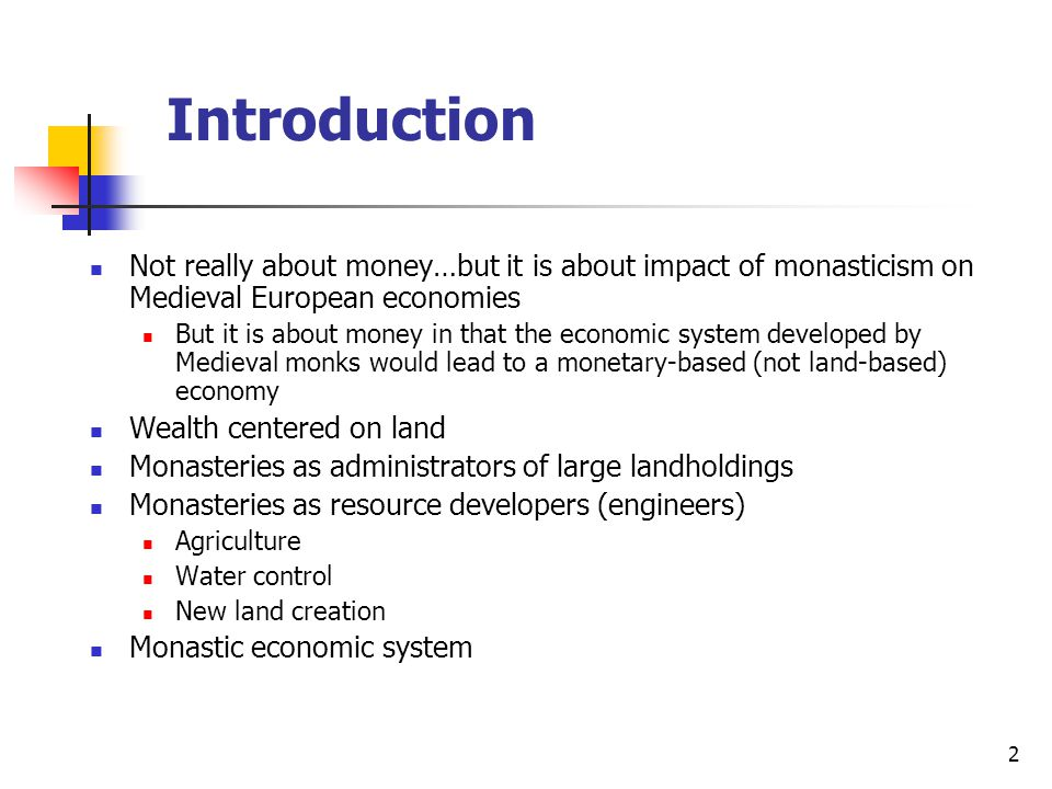Introduction Not really about money…but it is about impact of monasticism on Medieval European economies But it is about money in that the economic system developed by Medieval monks would lead to a monetary-based (not land-based) economy Wealth centered on land Monasteries as administrators of large landholdings Monasteries as resource developers (engineers) Agriculture Water control New land creation Monastic economic system 2