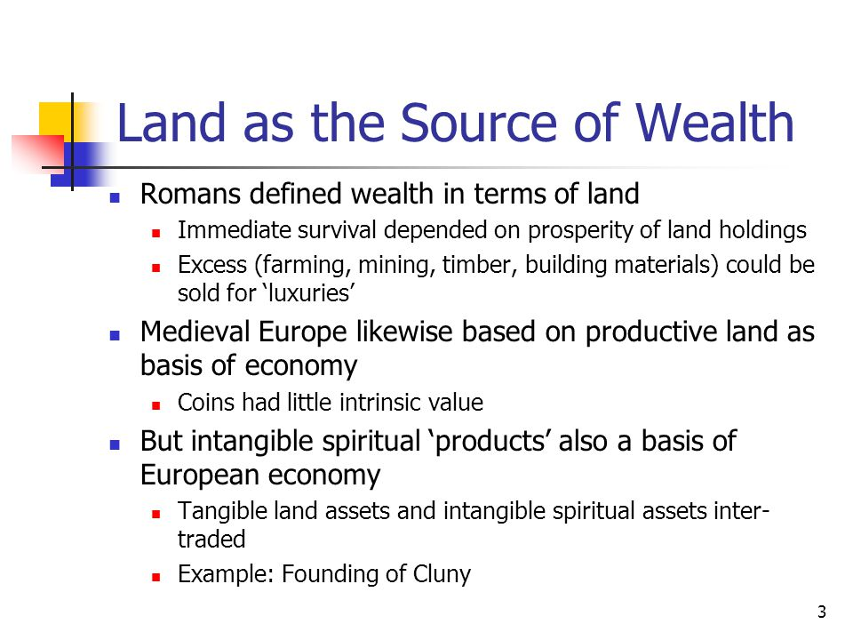 Land as the Source of Wealth Romans defined wealth in terms of land Immediate survival depended on prosperity of land holdings Excess (farming, mining, timber, building materials) could be sold for 'luxuries' Medieval Europe likewise based on productive land as basis of economy Coins had little intrinsic value But intangible spiritual 'products' also a basis of European economy Tangible land assets and intangible spiritual assets inter- traded Example: Founding of Cluny 3