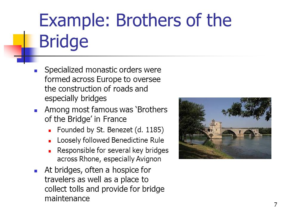 Example: Brothers of the Bridge Specialized monastic orders were formed across Europe to oversee the construction of roads and especially bridges Among most famous was 'Brothers of the Bridge' in France Founded by St.
