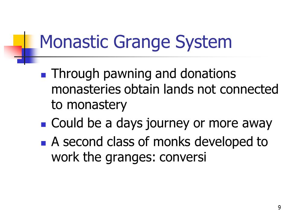 Monastic Grange System Through pawning and donations monasteries obtain lands not connected to monastery Could be a days journey or more away A second class of monks developed to work the granges: conversi 9