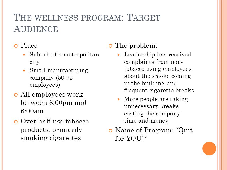 T HE WELLNESS PROGRAM : T ARGET A UDIENCE Place Suburb of a metropolitan city Small manufacturing company (50-75 employees) All employees work between 8:00pm and 6:00am Over half use tobacco products, primarily smoking cigarettes The problem: Leadership has received complaints from non- tobacco using employees about the smoke coming in the building and frequent cigarette breaks More people are taking unnecessary breaks costing the company time and money Name of Program: Quit for YOU!