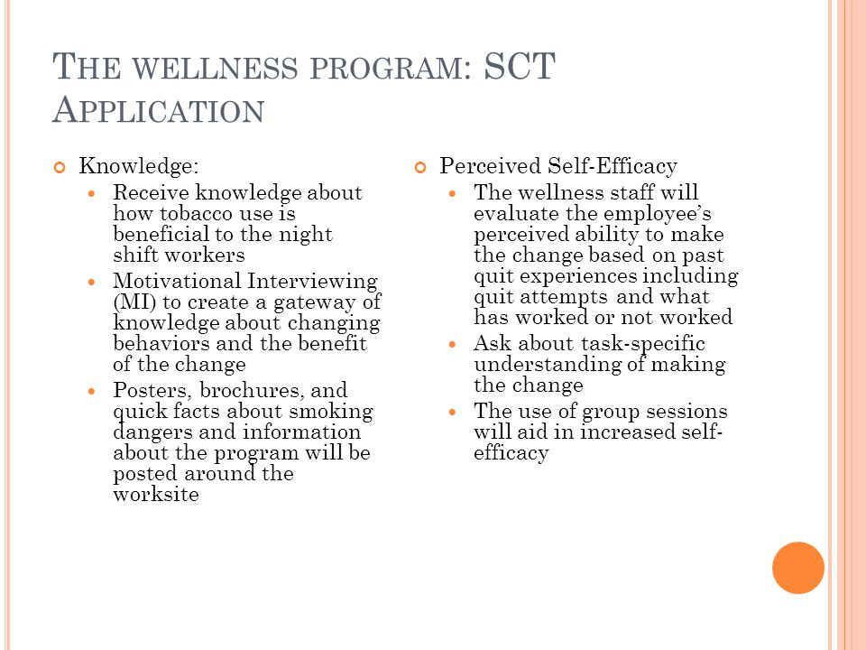 T HE WELLNESS PROGRAM : SCT A PPLICATION Knowledge: Receive knowledge about how tobacco use is beneficial to the night shift workers Motivational Interviewing (MI) to create a gateway of knowledge about changing behaviors and the benefit of the change Posters, brochures, and quick facts about smoking dangers and information about the program will be posted around the worksite Perceived Self-Efficacy The wellness staff will evaluate the employee's perceived ability to make the change based on past quit experiences including quit attempts and what has worked or not worked Ask about task-specific understanding of making the change The use of group sessions will aid in increased self- efficacy