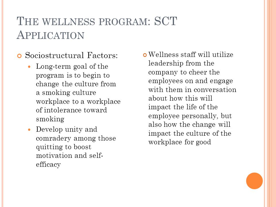 T HE WELLNESS PROGRAM : SCT A PPLICATION Sociostructural Factors: Long-term goal of the program is to begin to change the culture from a smoking culture workplace to a workplace of intolerance toward smoking Develop unity and comradery among those quitting to boost motivation and self- efficacy Wellness staff will utilize leadership from the company to cheer the employees on and engage with them in conversation about how this will impact the life of the employee personally, but also how the change will impact the culture of the workplace for good