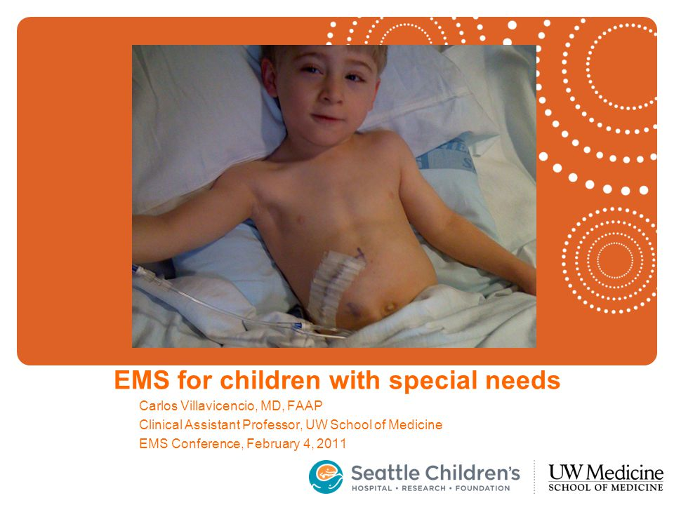 EMS for children with special needs Carlos Villavicencio, MD, FAAP Clinical Assistant Professor, UW School of Medicine EMS Conference, February 4, 2011