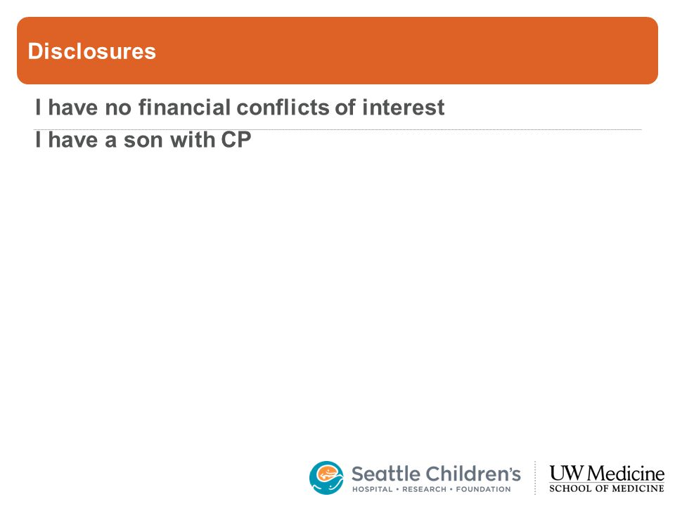 Disclosures I have no financial conflicts of interest I have a son with CP