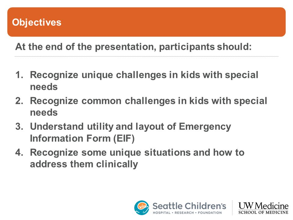Objectives At the end of the presentation, participants should: 1.Recognize unique challenges in kids with special needs 2.Recognize common challenges in kids with special needs 3.Understand utility and layout of Emergency Information Form (EIF) 4.Recognize some unique situations and how to address them clinically