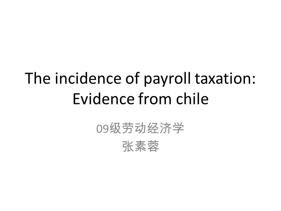 The incidence of payroll taxation: Evidence from chile 09 级劳动经济学 张素蓉