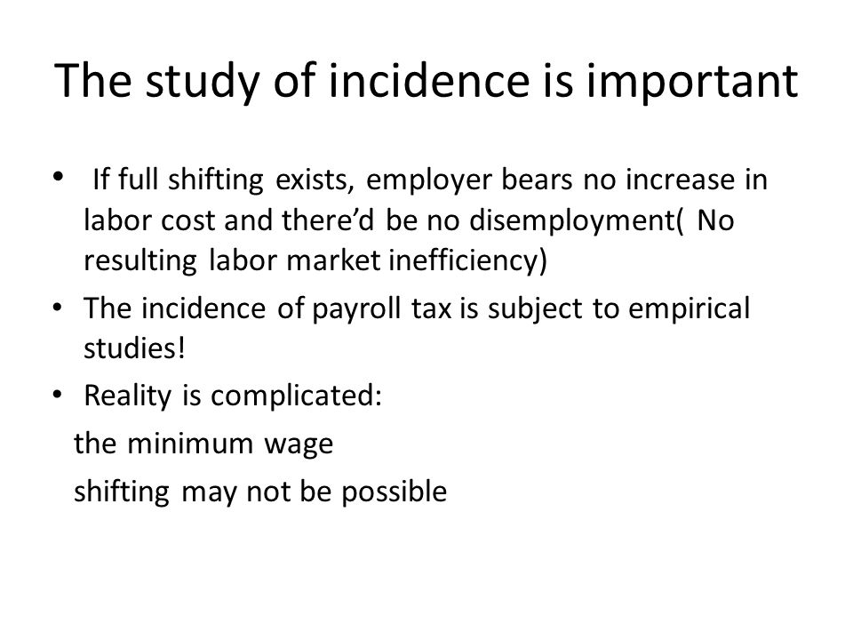 The study of incidence is important If full shifting exists, employer bears no increase in labor cost and there'd be no disemployment( No resulting labor market inefficiency) The incidence of payroll tax is subject to empirical studies.