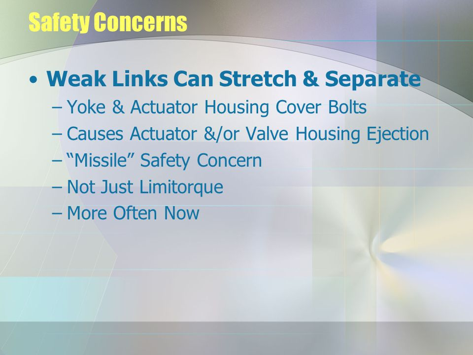 """Safety Concerns Weak Links Can Stretch & Separate –Yoke & Actuator Housing Cover Bolts –Causes Actuator &/or Valve Housing Ejection –""""Missile"""" Safety"""
