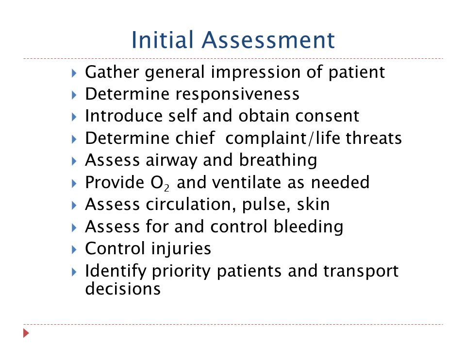 Initial Assessment  Gather general impression of patient  Determine responsiveness  Introduce self and obtain consent  Determine chief complaint/life threats  Assess airway and breathing  Provide O 2 and ventilate as needed  Assess circulation, pulse, skin  Assess for and control bleeding  Control injuries  Identify priority patients and transport decisions