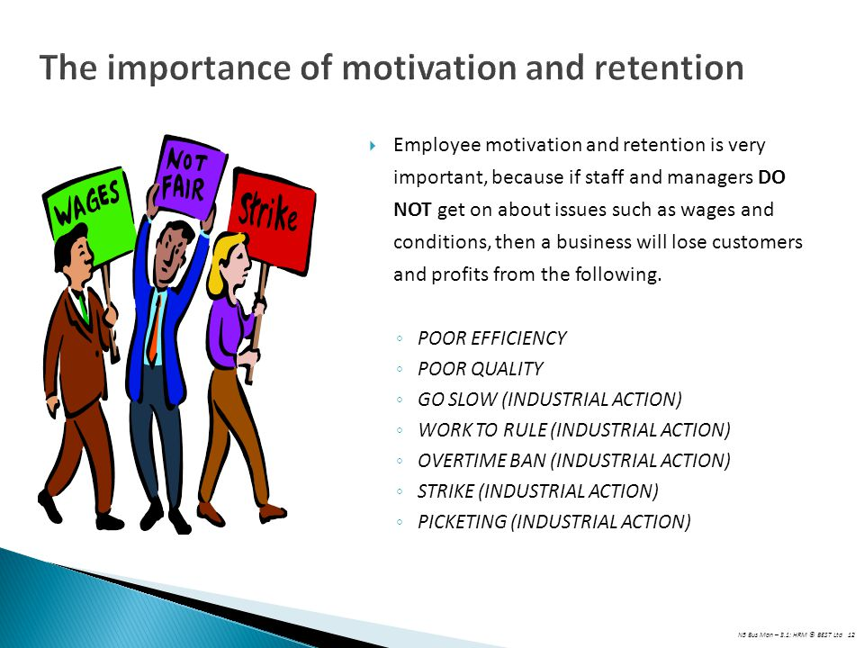 N5 Bus Man – 3.1: HRM © BEST Ltd 12 The importance of motivation and retention  Employee motivation and retention is very important, because if staff and managers DO NOT get on about issues such as wages and conditions, then a business will lose customers and profits from the following.