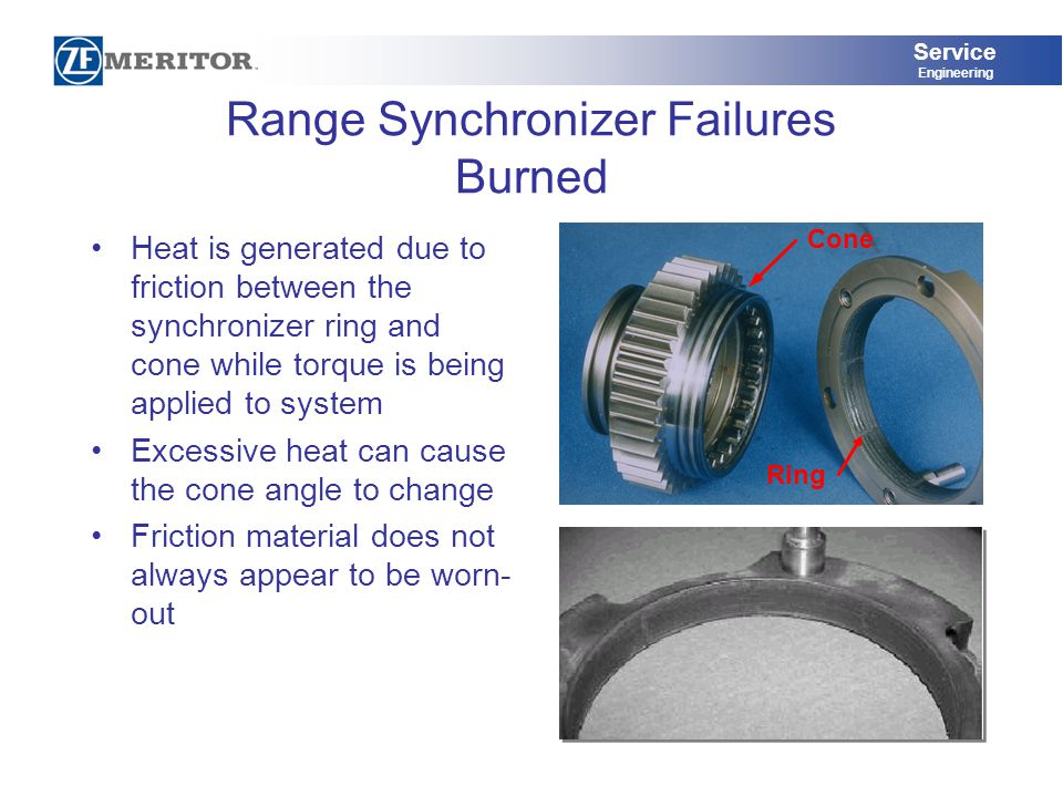 Service Engineering Range Synchronizer Failures Burned Heat is generated due to friction between the synchronizer ring and cone while torque is being