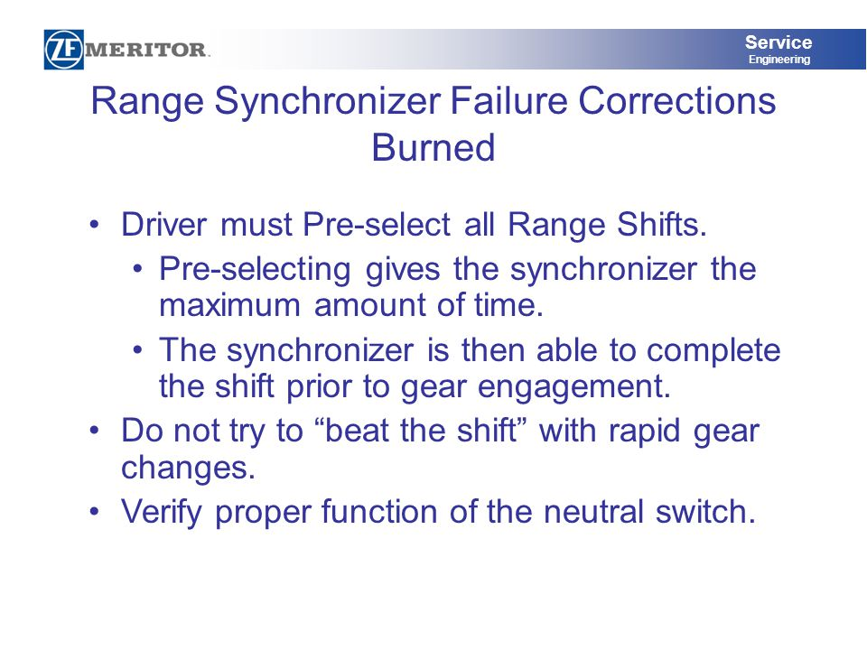 Service Engineering Range Synchronizer Failure Corrections Burned Driver must Pre-select all Range Shifts. Pre-selecting gives the synchronizer the ma