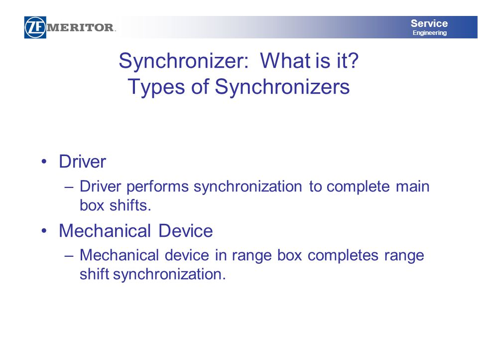 Service Engineering Synchronizer: What is it? Types of Synchronizers Driver –Driver performs synchronization to complete main box shifts. Mechanical D