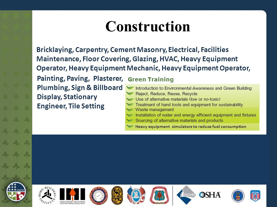 Construction Green Training Bricklaying, Carpentry, Cement Masonry, Electrical, Facilities Maintenance, Floor Covering, Glazing, HVAC, Heavy Equipment Operator, Heavy Equipment Mechanic, Heavy Equipment Operator, Painting, Paving, Plasterer, Plumbing, Sign & Billboard Display, Stationary Engineer, Tile Setting Heavy equipment simulators to reduce fuel consumption