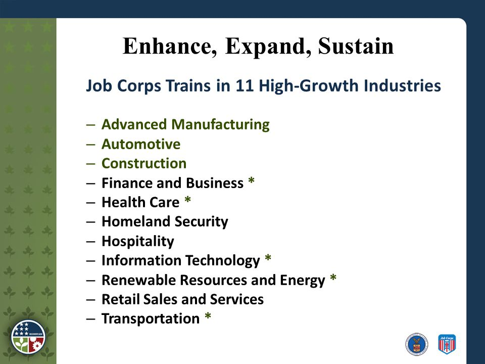 Enhance, Expand, Sustain Job Corps Trains in 11 High-Growth Industries – Advanced Manufacturing – Automotive – Construction – Finance and Business * – Health Care * – Homeland Security – Hospitality – Information Technology * – Renewable Resources and Energy * – Retail Sales and Services – Transportation *