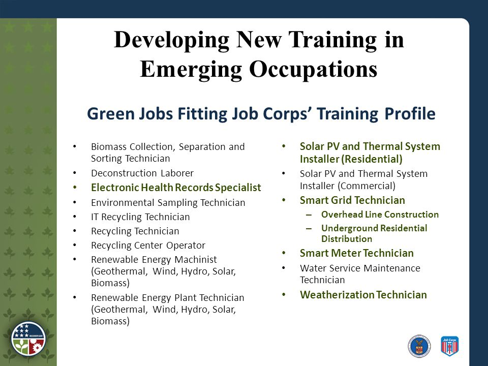 Developing New Training in Emerging Occupations Biomass Collection, Separation and Sorting Technician Deconstruction Laborer Electronic Health Records Specialist Environmental Sampling Technician IT Recycling Technician Recycling Technician Recycling Center Operator Renewable Energy Machinist (Geothermal, Wind, Hydro, Solar, Biomass) Renewable Energy Plant Technician (Geothermal, Wind, Hydro, Solar, Biomass) Solar PV and Thermal System Installer (Residential) Solar PV and Thermal System Installer (Commercial) Smart Grid Technician – Overhead Line Construction – Underground Residential Distribution Smart Meter Technician Water Service Maintenance Technician Weatherization Technician Green Jobs Fitting Job Corps' Training Profile