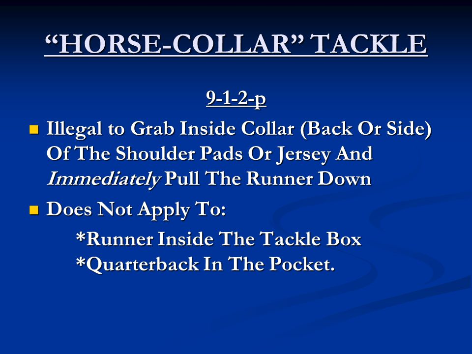 HORSE-COLLAR TACKLE 9-1-2-p Illegal to Grab Inside Collar (Back Or Side) Of The Shoulder Pads Or Jersey And Immediately Pull The Runner Down Illegal to Grab Inside Collar (Back Or Side) Of The Shoulder Pads Or Jersey And Immediately Pull The Runner Down Does Not Apply To: Does Not Apply To: *Runner Inside The Tackle Box *Quarterback In The Pocket.