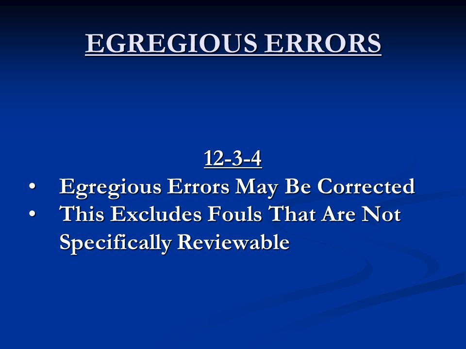 EGREGIOUS ERRORS 12-3-4 Egregious Errors May Be CorrectedEgregious Errors May Be Corrected This Excludes Fouls That Are Not Specifically ReviewableThis Excludes Fouls That Are Not Specifically Reviewable