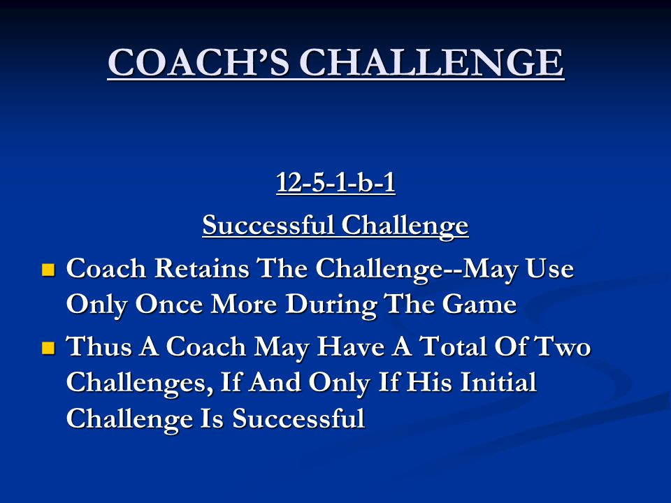COACH'S CHALLENGE 12-5-1-b-1 Successful Challenge Coach Retains The Challenge--May Use Only Once More During The Game Coach Retains The Challenge--May Use Only Once More During The Game Thus A Coach May Have A Total Of Two Challenges, If And Only If His Initial Challenge Is Successful Thus A Coach May Have A Total Of Two Challenges, If And Only If His Initial Challenge Is Successful