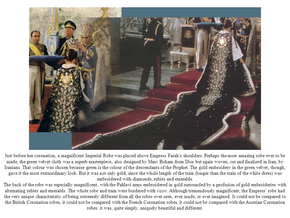 Just before her coronation, a magnificent Imperial Robe was placed above Empress Farah's shoulders. Perhaps the most amazing robe ever to be made, the