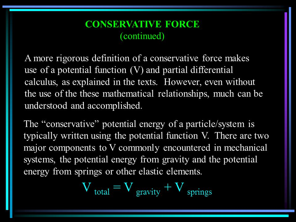 CONSERVATIVE FORCE (continued) A more rigorous definition of a conservative force makes use of a potential function (V) and partial differential calculus, as explained in the texts.