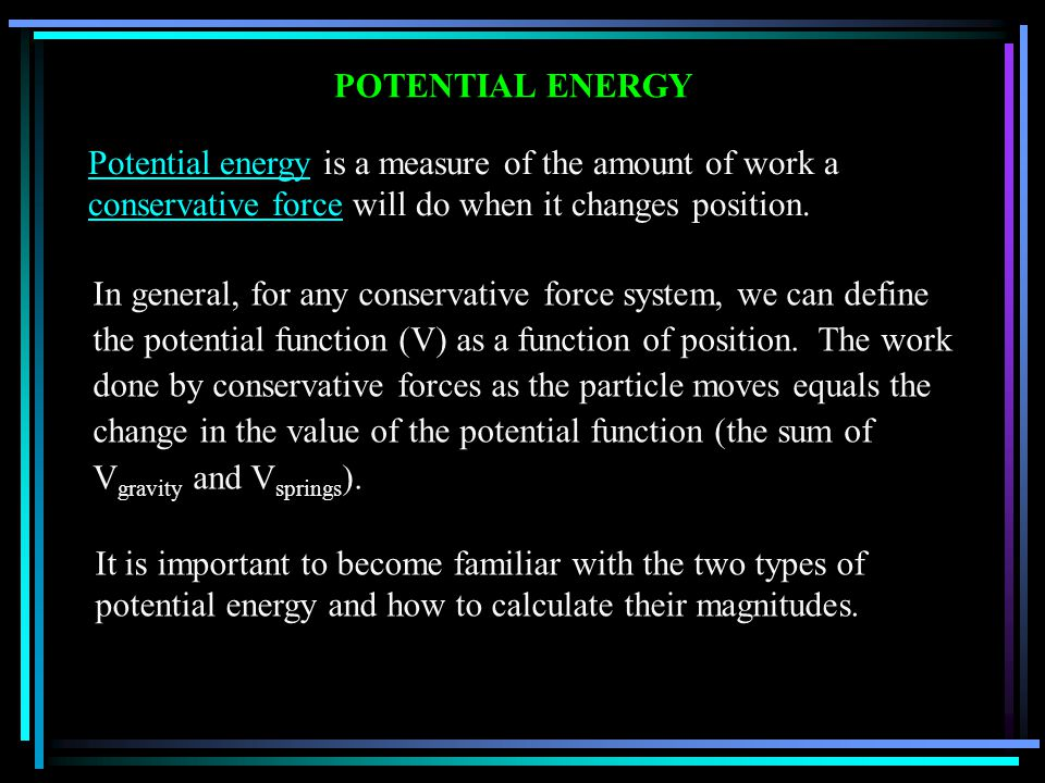POTENTIAL ENERGY Potential energy is a measure of the amount of work a conservative force will do when it changes position.