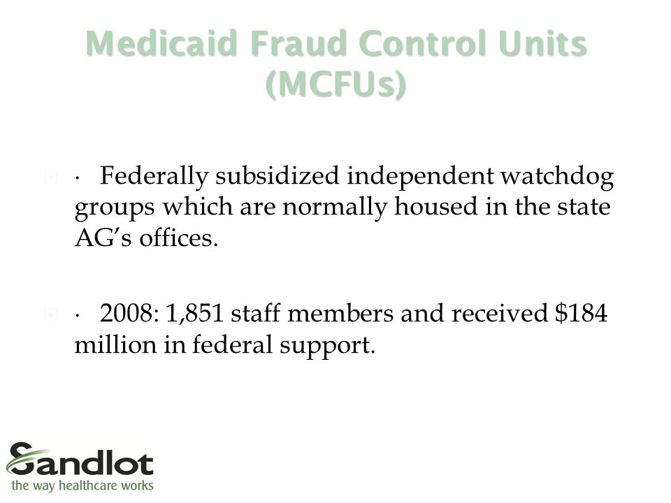 Medicaid Fraud Control Units (MCFUs)  ∙ Federally subsidized independent watchdog groups which are normally housed in the state AG's offices.