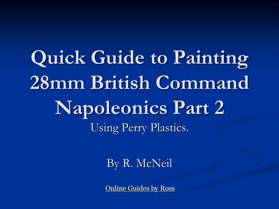 Quick Guide to Painting 28mm British Command Napoleonics Part 2 Using Perry Plastics. By R. McNeil Online Guides by Ross Online Guides by Ross