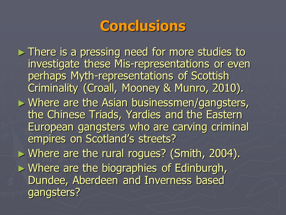 Conclusions ► There is a pressing need for more studies to investigate these Mis-representations or even perhaps Myth-representations of Scottish Criminality (Croall, Mooney & Munro, 2010).
