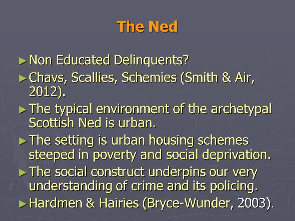 The Ned ► Non Educated Delinquents. ► Chavs, Scallies, Schemies (Smith & Air, 2012).