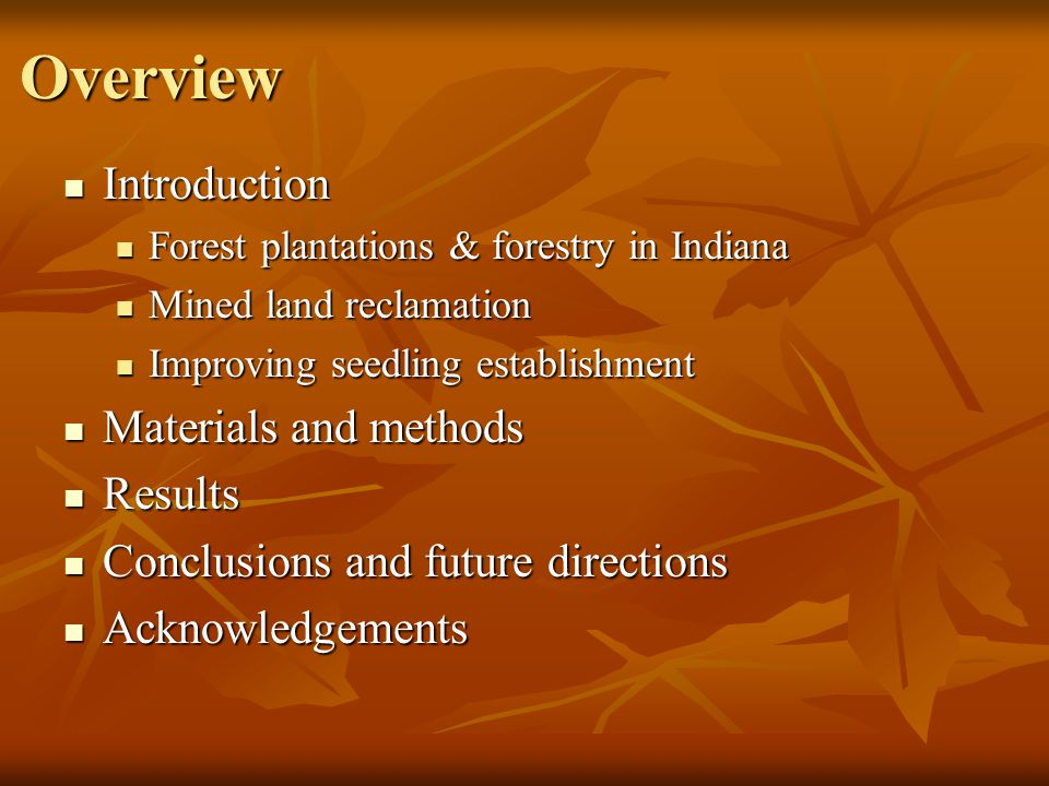 Overview Introduction Introduction Forest plantations & forestry in Indiana Forest plantations & forestry in Indiana Mined land reclamation Mined land reclamation Improving seedling establishment Improving seedling establishment Materials and methods Materials and methods Results Results Conclusions and future directions Conclusions and future directions Acknowledgements Acknowledgements